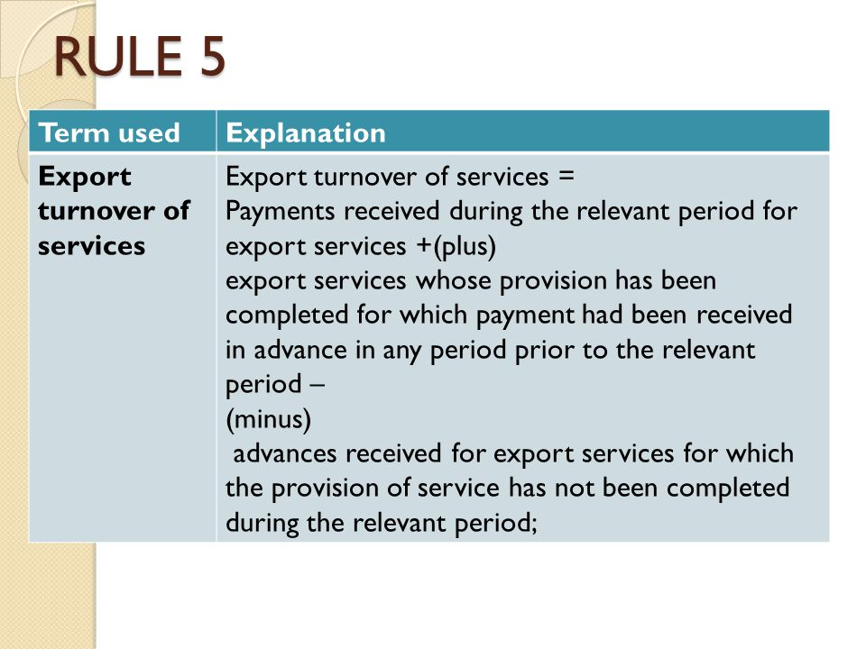 RULE 5 Term usedExplanation Export turnover of services Export turnover of services = Payments received during the relevant period for export services +(plus) export services whose provision has been completed for which payment had been received in advance in any period prior to the relevant period – (minus) advances received for export services for which the provision of service has not been completed during the relevant period;