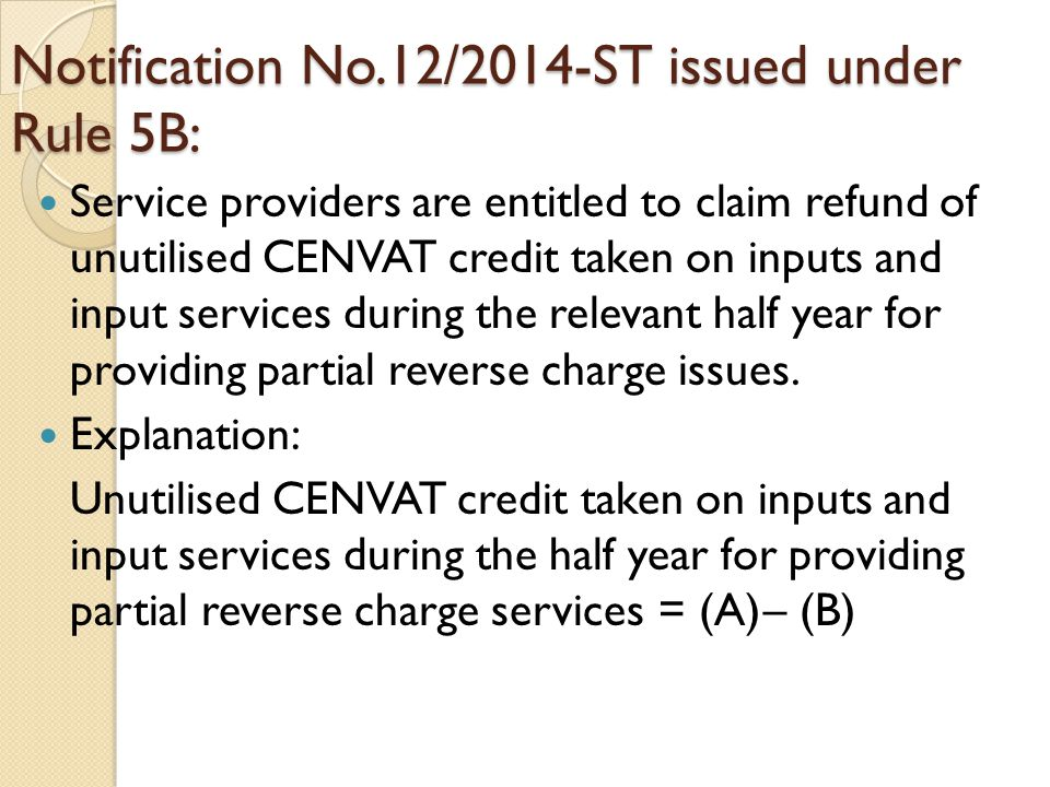 Notification No.12/2014-ST issued under Rule 5B: Service providers are entitled to claim refund of unutilised CENVAT credit taken on inputs and input services during the relevant half year for providing partial reverse charge issues.