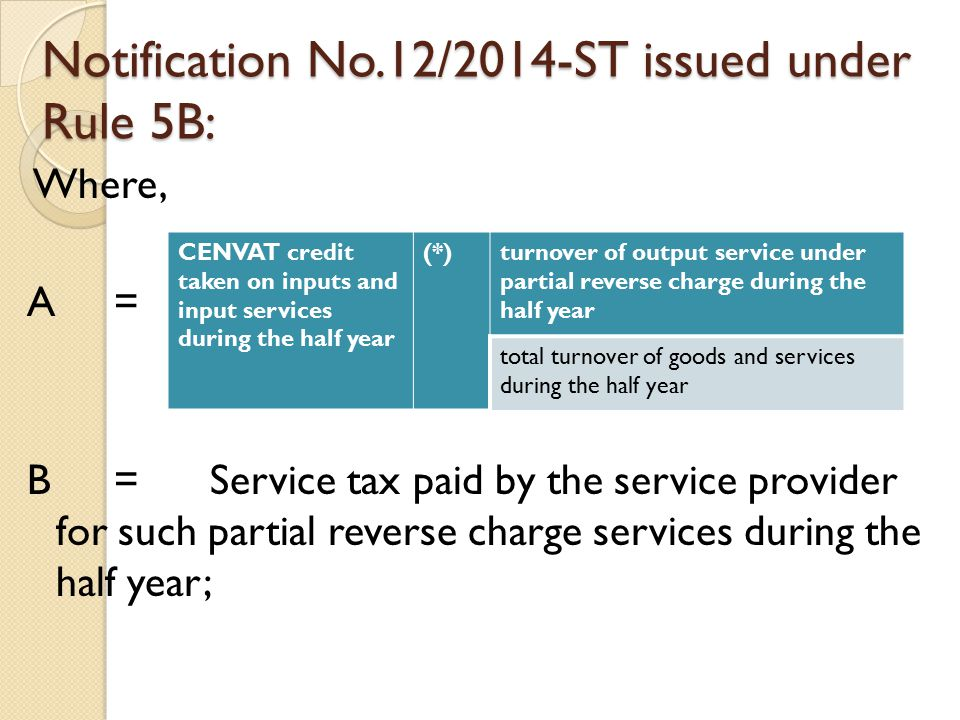 Notification No.12/2014-ST issued under Rule 5B: Where, A = B = Service tax paid by the service provider for such partial reverse charge services during the half year; CENVAT credit taken on inputs and input services during the half year (*)turnover of output service under partial reverse charge during the half year total turnover of goods and services during the half year