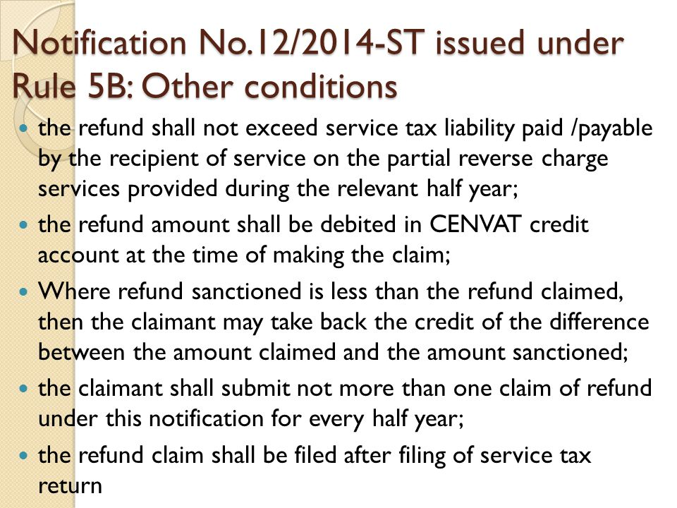 Notification No.12/2014-ST issued under Rule 5B: Other conditions the refund shall not exceed service tax liability paid /payable by the recipient of service on the partial reverse charge services provided during the relevant half year; the refund amount shall be debited in CENVAT credit account at the time of making the claim; Where refund sanctioned is less than the refund claimed, then the claimant may take back the credit of the difference between the amount claimed and the amount sanctioned; the claimant shall submit not more than one claim of refund under this notification for every half year; the refund claim shall be filed after filing of service tax return