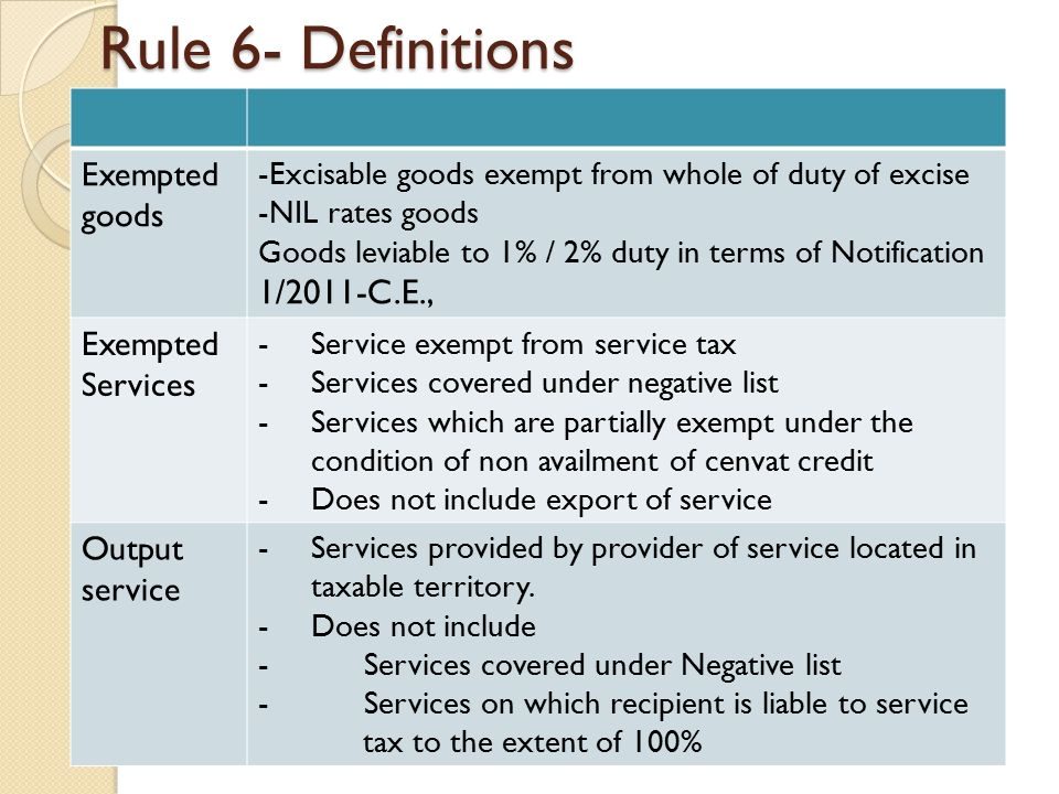 Rule 6- Definitions Exempted goods -Excisable goods exempt from whole of duty of excise -NIL rates goods Goods leviable to 1% / 2% duty in terms of Notification 1/2011-C.E., Exempted Services -Service exempt from service tax -Services covered under negative list -Services which are partially exempt under the condition of non availment of cenvat credit -Does not include export of service Output service -Services provided by provider of service located in taxable territory.