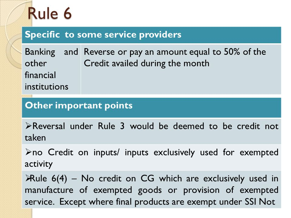 Rule 6 Specific to some service providers Banking and other financial institutions Reverse or pay an amount equal to 50% of the Credit availed during the month Other important points  Reversal under Rule 3 would be deemed to be credit not taken  no Credit on inputs/ inputs exclusively used for exempted activity  Rule 6(4) – No credit on CG which are exclusively used in manufacture of exempted goods or provision of exempted service.