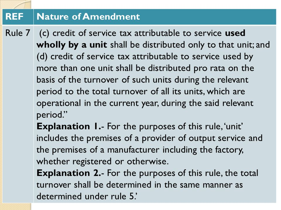 REFNature of Amendment Rule 7 (c) credit of service tax attributable to service used wholly by a unit shall be distributed only to that unit; and (d) credit of service tax attributable to service used by more than one unit shall be distributed pro rata on the basis of the turnover of such units during the relevant period to the total turnover of all its units, which are operational in the current year, during the said relevant period. Explanation 1.- For the purposes of this rule, 'unit' includes the premises of a provider of output service and the premises of a manufacturer including the factory, whether registered or otherwise.