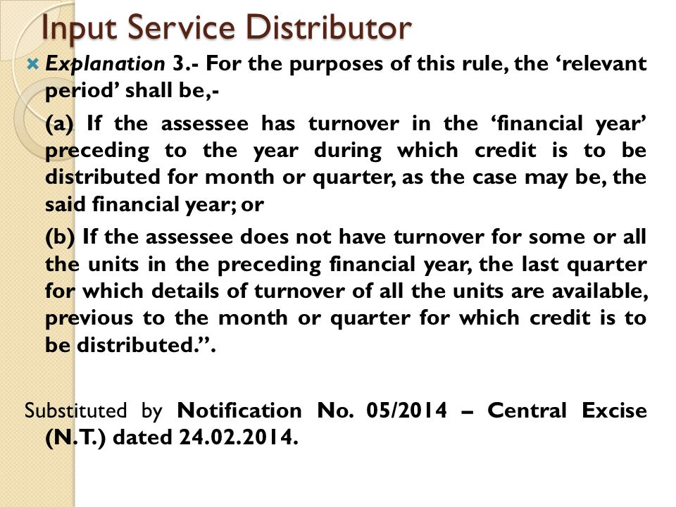 Input Service Distributor  Explanation 3.- For the purposes of this rule, the 'relevant period' shall be,- (a) If the assessee has turnover in the 'financial year' preceding to the year during which credit is to be distributed for month or quarter, as the case may be, the said financial year; or (b) If the assessee does not have turnover for some or all the units in the preceding financial year, the last quarter for which details of turnover of all the units are available, previous to the month or quarter for which credit is to be distributed. .