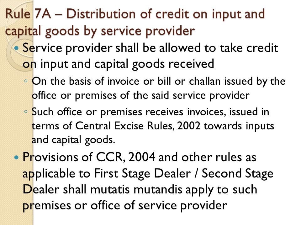 Rule 7A – Distribution of credit on input and capital goods by service provider Service provider shall be allowed to take credit on input and capital goods received ◦ On the basis of invoice or bill or challan issued by the office or premises of the said service provider ◦ Such office or premises receives invoices, issued in terms of Central Excise Rules, 2002 towards inputs and capital goods.