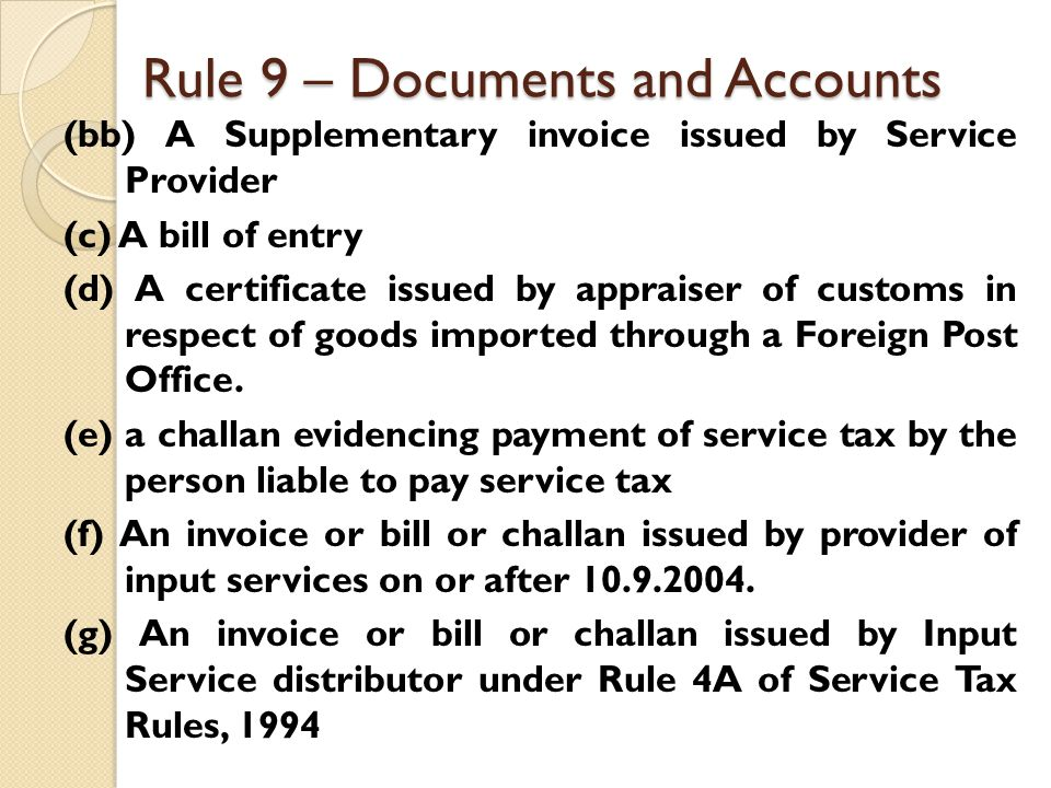 Rule 9 – Documents and Accounts (bb) A Supplementary invoice issued by Service Provider (c) A bill of entry (d) A certificate issued by appraiser of customs in respect of goods imported through a Foreign Post Office.