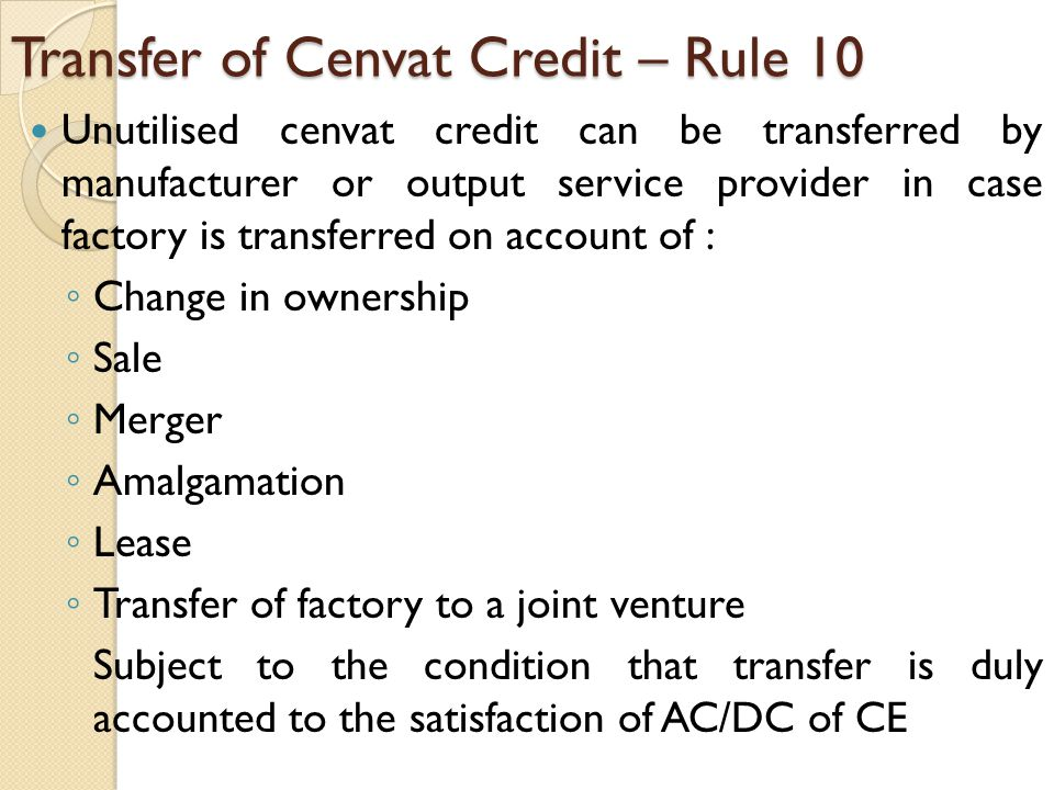 Transfer of Cenvat Credit – Rule 10 Unutilised cenvat credit can be transferred by manufacturer or output service provider in case factory is transferred on account of : ◦ Change in ownership ◦ Sale ◦ Merger ◦ Amalgamation ◦ Lease ◦ Transfer of factory to a joint venture Subject to the condition that transfer is duly accounted to the satisfaction of AC/DC of CE