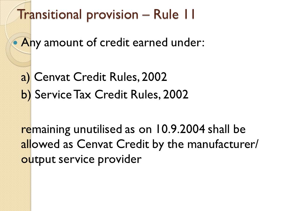 Transitional provision – Rule 11 Any amount of credit earned under: a) Cenvat Credit Rules, 2002 b) Service Tax Credit Rules, 2002 remaining unutilised as on 10.9.2004 shall be allowed as Cenvat Credit by the manufacturer/ output service provider
