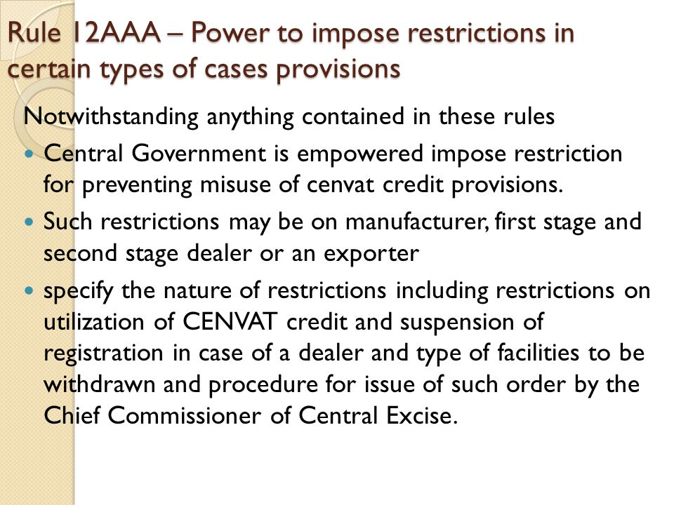 Rule 12AAA – Power to impose restrictions in certain types of cases provisions Notwithstanding anything contained in these rules Central Government is empowered impose restriction for preventing misuse of cenvat credit provisions.