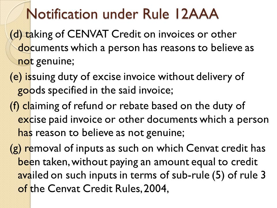 Notification under Rule 12AAA (d) taking of CENVAT Credit on invoices or other documents which a person has reasons to believe as not genuine; (e) issuing duty of excise invoice without delivery of goods specified in the said invoice; (f) claiming of refund or rebate based on the duty of excise paid invoice or other documents which a person has reason to believe as not genuine; (g) removal of inputs as such on which Cenvat credit has been taken, without paying an amount equal to credit availed on such inputs in terms of sub-rule (5) of rule 3 of the Cenvat Credit Rules, 2004,