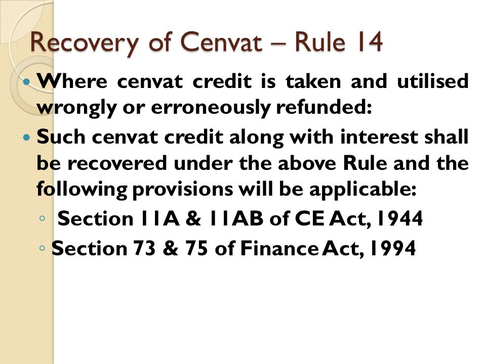 Recovery of Cenvat – Rule 14 Where cenvat credit is taken and utilised wrongly or erroneously refunded: Such cenvat credit along with interest shall be recovered under the above Rule and the following provisions will be applicable: ◦ Section 11A & 11AB of CE Act, 1944 ◦ Section 73 & 75 of Finance Act, 1994