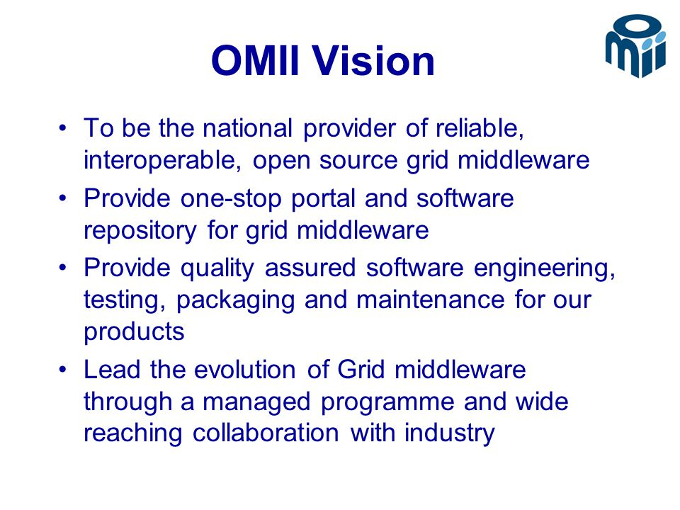 OMII Vision To be the national provider of reliable, interoperable, open source grid middleware Provide one-stop portal and software repository for grid middleware Provide quality assured software engineering, testing, packaging and maintenance for our products Lead the evolution of Grid middleware through a managed programme and wide reaching collaboration with industry