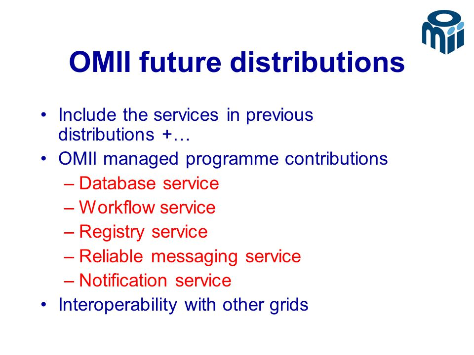 OMII future distributions Include the services in previous distributions +… OMII managed programme contributions –Database service –Workflow service –Registry service –Reliable messaging service –Notification service Interoperability with other grids