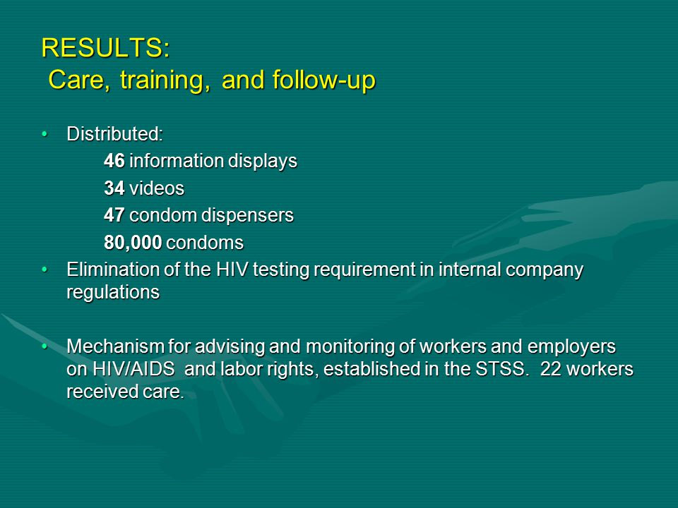 RESULTS: Care, training, and follow-up Distributed:Distributed: 46 information displays 46 information displays 34 videos 34 videos 47 condom dispensers 47 condom dispensers 80,000 condoms 80,000 condoms Elimination of the HIV testing requirement in internal company regulationsElimination of the HIV testing requirement in internal company regulations Mechanism for advising and monitoring of workers and employers on HIV/AIDS and labor rights, established in the STSS.