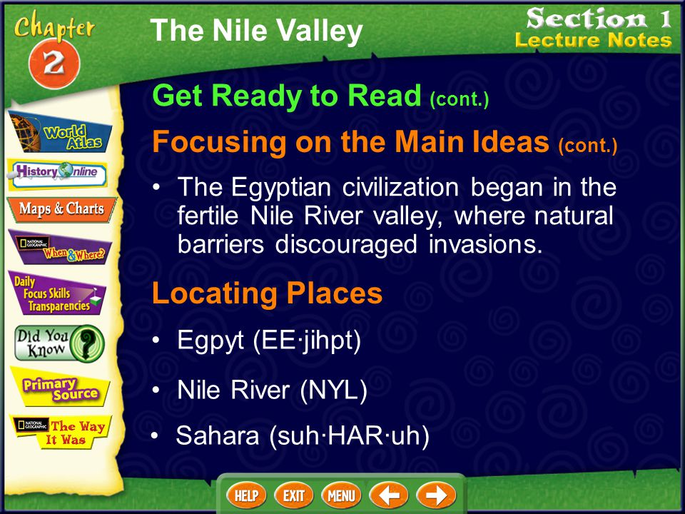 Get Ready to Read (cont.) Focusing on the Main Ideas The Nile Valley The Egyptian civilization began in the fertile Nile River valley, where natural b