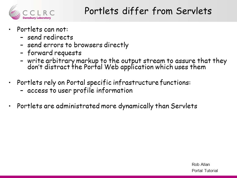 Presenter Name Facility Name Rob Allan Portal Tutorial Portlets differ from Servlets Portlets can not: –send redirects –send errors to browsers direct
