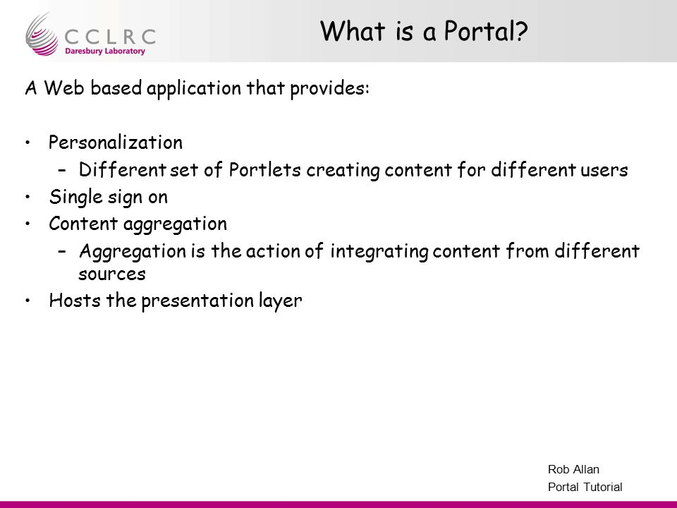 Presenter Name Facility Name Rob Allan Portal Tutorial What is a Portal? A Web based application that provides: Personalization –Different set of Port