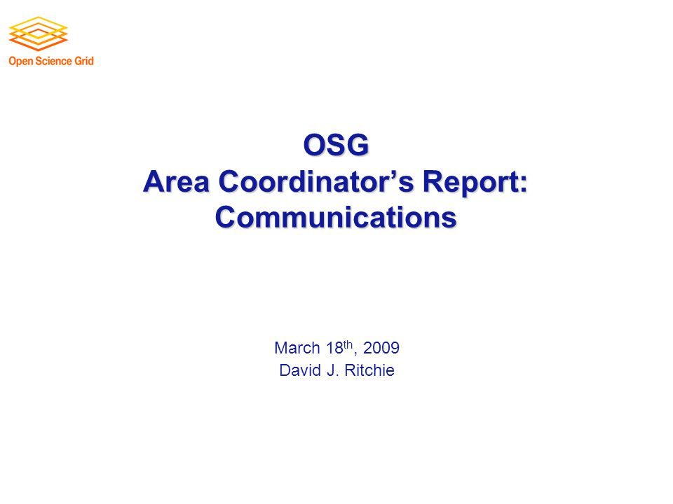 OSG Area Coordinator's Report: Communications March 18 th, 2009 David J. Ritchie