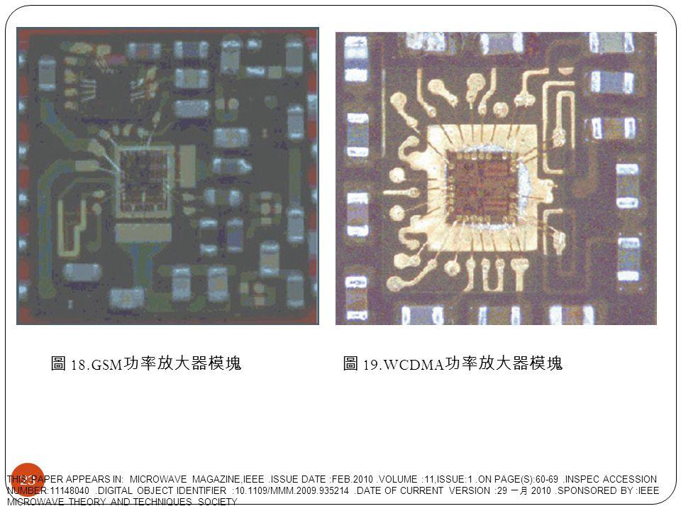 圖 18.GSM 功率放大器模塊圖 19.WCDMA 功率放大器模塊 23 THIS PAPER APPEARS IN: MICROWAVE MAGAZINE,IEEE.ISSUE DATE :FEB.2010.VOLUME :11,ISSUE:1.ON PAGE(S):60-69.INSPEC A