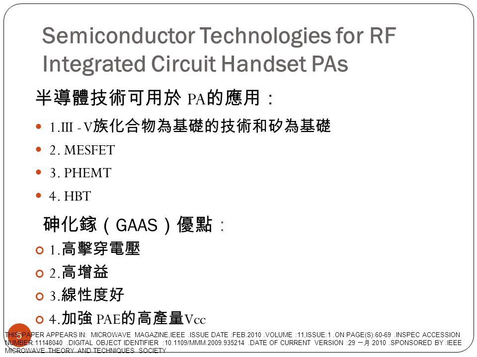Semiconductor Technologies for RF Integrated Circuit Handset Pas 6 THIS PAPER APPEARS IN: MICROWAVE MAGAZINE,IEEE.ISSUE DATE :FEB.2010.VOLUME :11,ISSUE:1.ON PAGE(S):60-69.INSPEC ACCESSION NUMBER:11148040.DIGITAL OBJECT IDENTIFIER :10.1109/MMM.2009.935214.DATE OF CURRENT VERSION :29 一月 2010.SPONSORED BY :IEEE MICROWAVE THEORY AND TECHNIQUES SOCIETY
