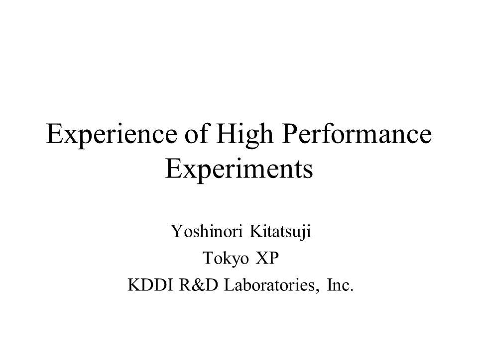 Experience of High Performance Experiments Yoshinori Kitatsuji Tokyo XP KDDI R&D Laboratories, Inc.