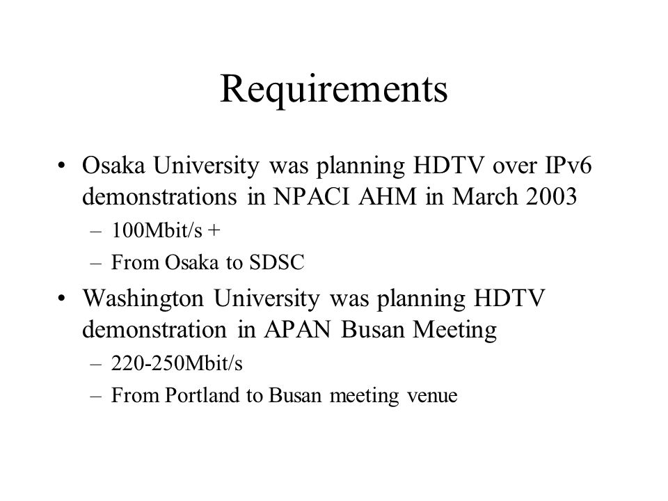 Requirements Osaka University was planning HDTV over IPv6 demonstrations in NPACI AHM in March 2003 –100Mbit/s + –From Osaka to SDSC Washington University was planning HDTV demonstration in APAN Busan Meeting –220-250Mbit/s –From Portland to Busan meeting venue