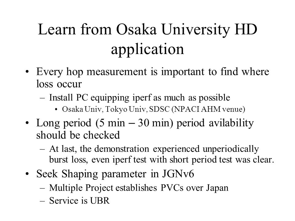 Learn from Osaka University HD application Every hop measurement is important to find where loss occur –Install PC equipping iperf as much as possible Osaka Univ, Tokyo Univ, SDSC (NPACI AHM venue) Long period (5 min – 30 min) period avilability should be checked –At last, the demonstration experienced unperiodically burst loss, even iperf test with short period test was clear.