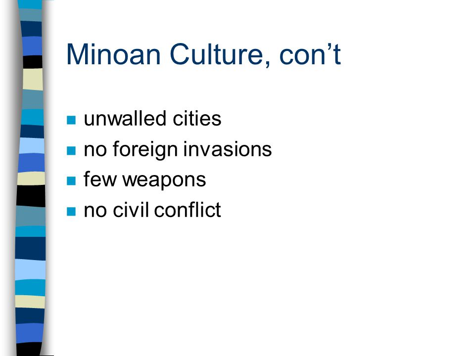 Minoan Culture, con't n unwalled cities n no foreign invasions n few weapons n no civil conflict