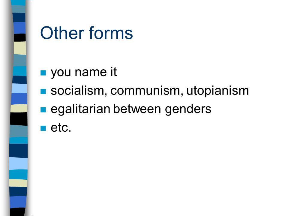 Other forms n you name it n socialism, communism, utopianism n egalitarian between genders n etc.
