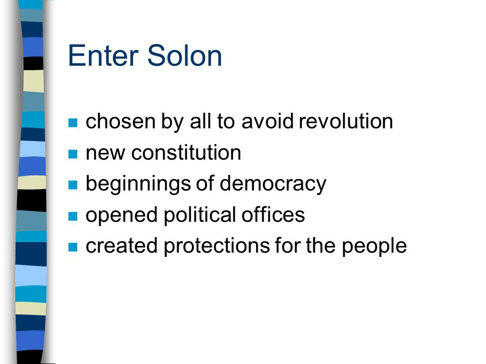 Enter Solon n chosen by all to avoid revolution n new constitution n beginnings of democracy n opened political offices n created protections for the people