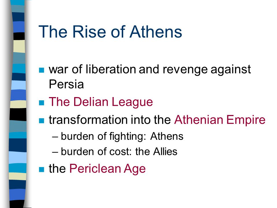 The Rise of Athens n war of liberation and revenge against Persia n The Delian League n transformation into the Athenian Empire –burden of fighting: Athens –burden of cost: the Allies n the Periclean Age