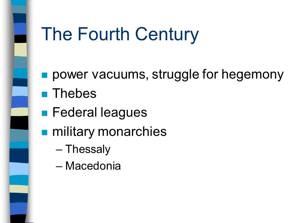 The Fourth Century n power vacuums, struggle for hegemony n Thebes n Federal leagues n military monarchies –Thessaly –Macedonia