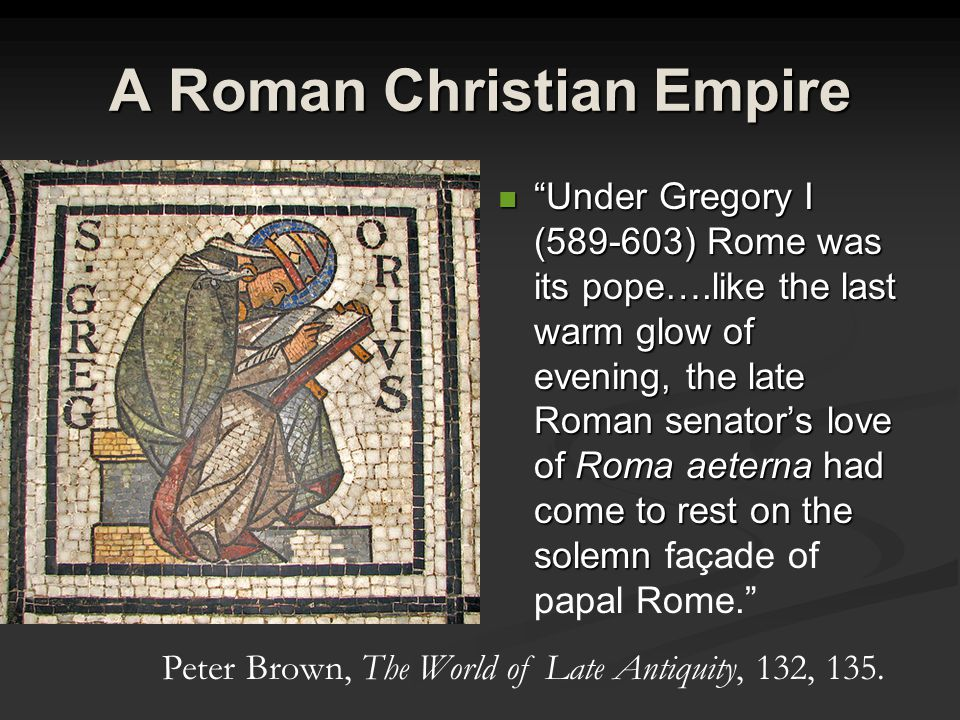 A Roman Christian Empire Under Gregory I (589-603) Rome was its pope….like the last warm glow of evening, the late Roman senator's love of Roma aeterna had come to rest on the solemn façade of papal Rome. Peter Brown, The World of Late Antiquity, 132, 135.