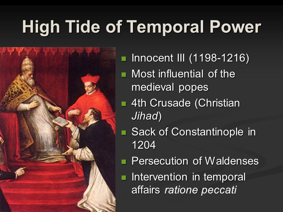 High Tide of Temporal Power Innocent III (1198-1216) Most influential of the medieval popes 4th Crusade (Christian Jihad) Sack of Constantinople in 1204 Persecution of Waldenses Intervention in temporal affairs ratione peccati