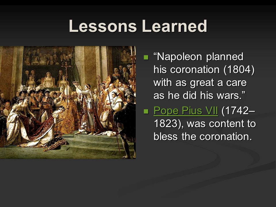 Lessons Learned Napoleon planned his coronation (1804) with as great a care as he did his wars. Pope Pius VII (1742– 1823), was content to bless the coronation.