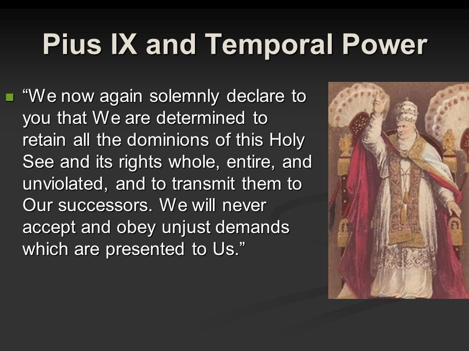 Pius IX and Temporal Power We now again solemnly declare to you that We are determined to retain all the dominions of this Holy See and its rights whole, entire, and unviolated, and to transmit them to Our successors.