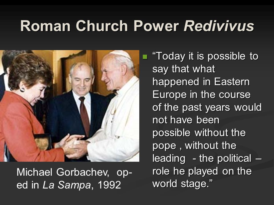 Roman Church Power Redivivus Today it is possible to say that what happened in Eastern Europe in the course of the past years would not have been possible without the pope, without the leading - the political – role he played on the world stage. Michael Gorbachev, op- ed in La Sampa, 1992