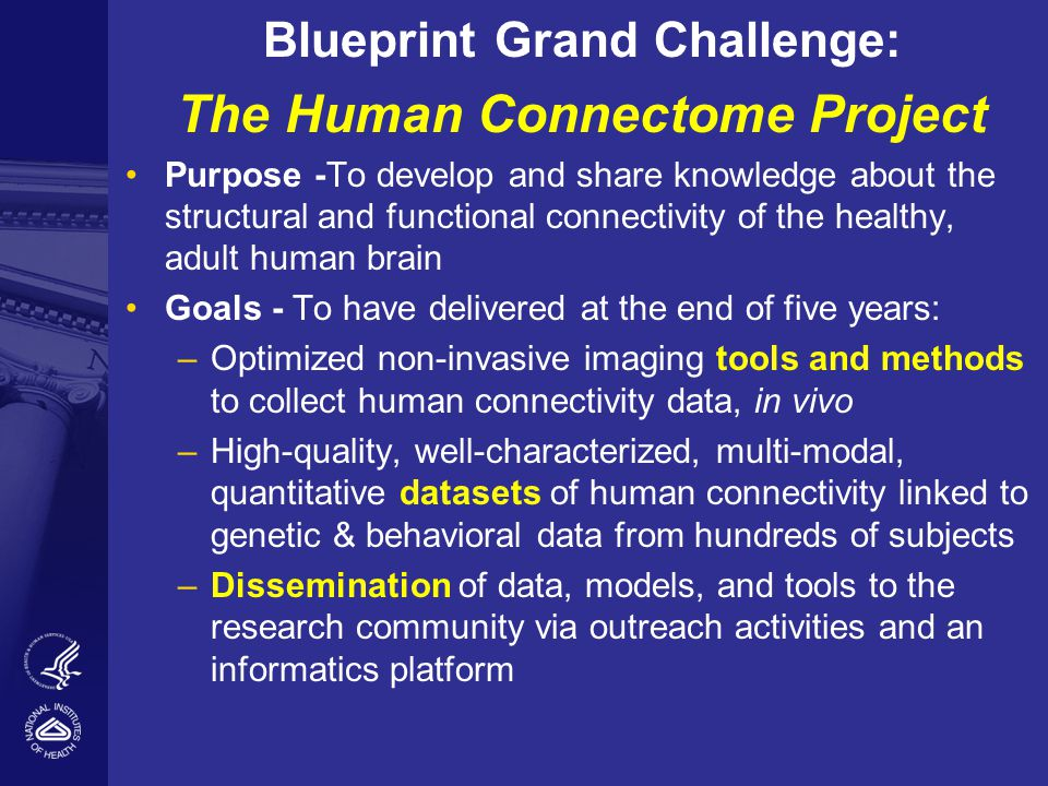 Blueprint Grand Challenge: The Human Connectome Project Purpose -To develop and share knowledge about the structural and functional connectivity of the healthy, adult human brain Goals - To have delivered at the end of five years: – Optimized non-invasive imaging tools and methods to collect human connectivity data, in vivo – High-quality, well-characterized, multi-modal, quantitative datasets of human connectivity linked to genetic & behavioral data from hundreds of subjects – Dissemination of data, models, and tools to the research community via outreach activities and an informatics platform