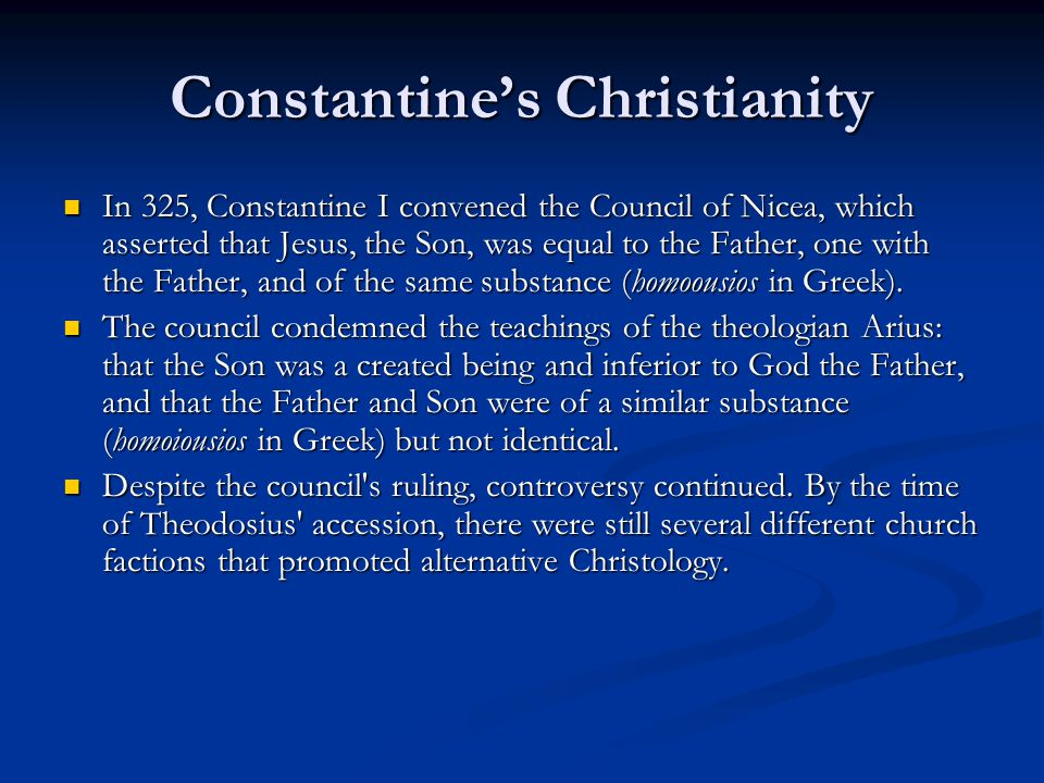 Constantine's Christianity In 325, Constantine I convened the Council of Nicea, which asserted that Jesus, the Son, was equal to the Father, one with the Father, and of the same substance (homoousios in Greek).