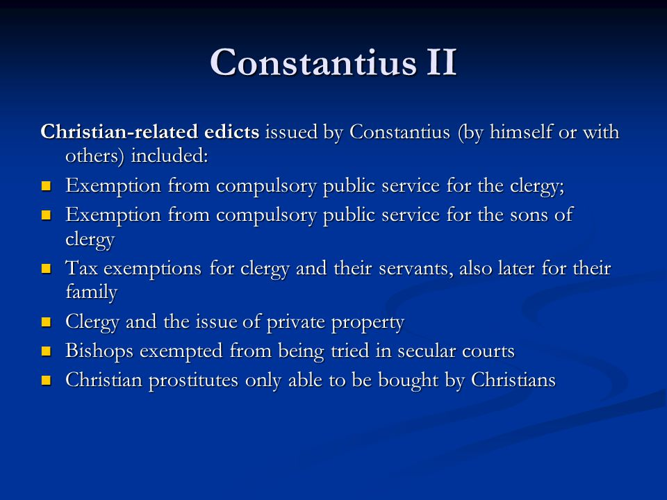 Constantius II Christian-related edicts issued by Constantius (by himself or with others) included: Exemption from compulsory public service for the clergy; Exemption from compulsory public service for the clergy; Exemption from compulsory public service for the sons of clergy Exemption from compulsory public service for the sons of clergy Tax exemptions for clergy and their servants, also later for their family Tax exemptions for clergy and their servants, also later for their family Clergy and the issue of private property Clergy and the issue of private property Bishops exempted from being tried in secular courts Bishops exempted from being tried in secular courts Christian prostitutes only able to be bought by Christians Christian prostitutes only able to be bought by Christians