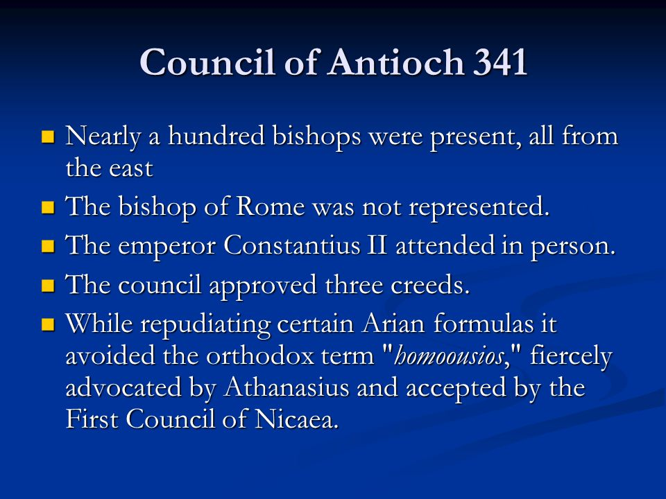Council of Antioch 341 Nearly a hundred bishops were present, all from the east Nearly a hundred bishops were present, all from the east The bishop of Rome was not represented.