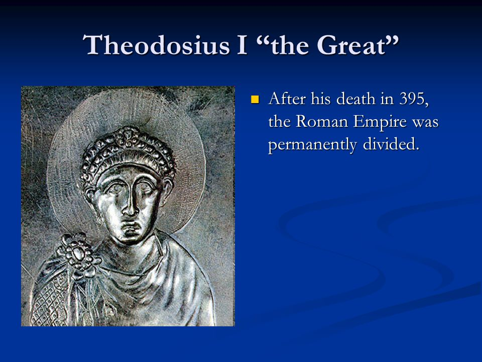 Theodosius I the Great After his death in 395, the Roman Empire was permanently divided.