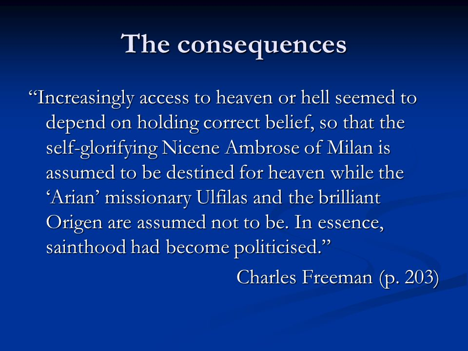 The consequences Increasingly access to heaven or hell seemed to depend on holding correct belief, so that the self-glorifying Nicene Ambrose of Milan is assumed to be destined for heaven while the 'Arian' missionary Ulfilas and the brilliant Origen are assumed not to be.