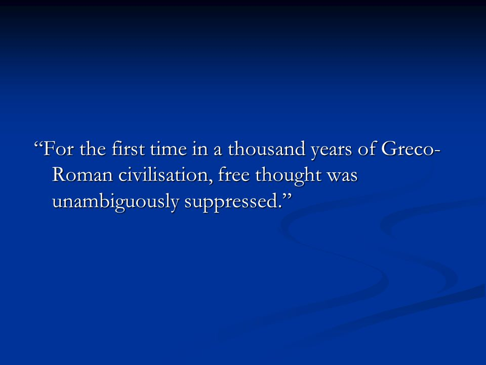 For the first time in a thousand years of Greco- Roman civilisation, free thought was unambiguously suppressed.