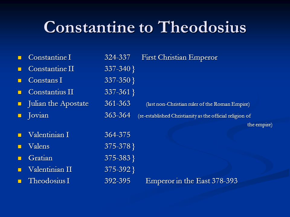 Constantine to Theodosius Constantine I 324-337 First Christian Emperor Constantine I 324-337 First Christian Emperor Constantine II 337-340 } Constantine II 337-340 } Constans I 337-350 } Constans I 337-350 } Constantius II337-361 } Constantius II337-361 } Julian the Apostate361-363 (last non-Christian ruler of the Roman Empire) Julian the Apostate361-363 (last non-Christian ruler of the Roman Empire) Jovian363-364 (re-established Christianity as the official religion of Jovian363-364 (re-established Christianity as the official religion of the empire) Valentinian I364-375 Valentinian I364-375 Valens375-378 } Valens375-378 } Gratian375-383 } Gratian375-383 } Valentinian II 375-392 } Valentinian II 375-392 } Theodosius I 392-395 Emperor in the East 378-393 Theodosius I 392-395 Emperor in the East 378-393