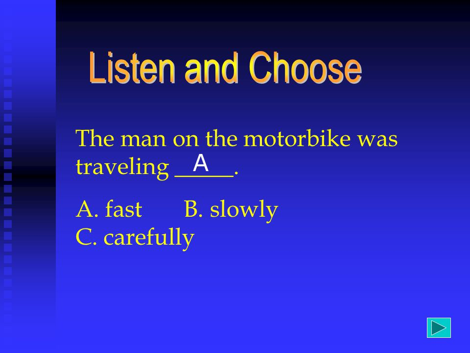 The man on the motorbike was traveling _____. A. fast B. slowly C. carefully A