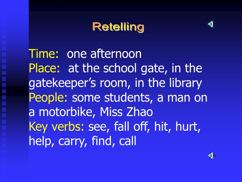 Time: one afternoon Place: at the school gate, in the gatekeeper's room, in the library People: some students, a man on a motorbike, Miss Zhao Key verbs: see, fall off, hit, hurt, help, carry, find, call