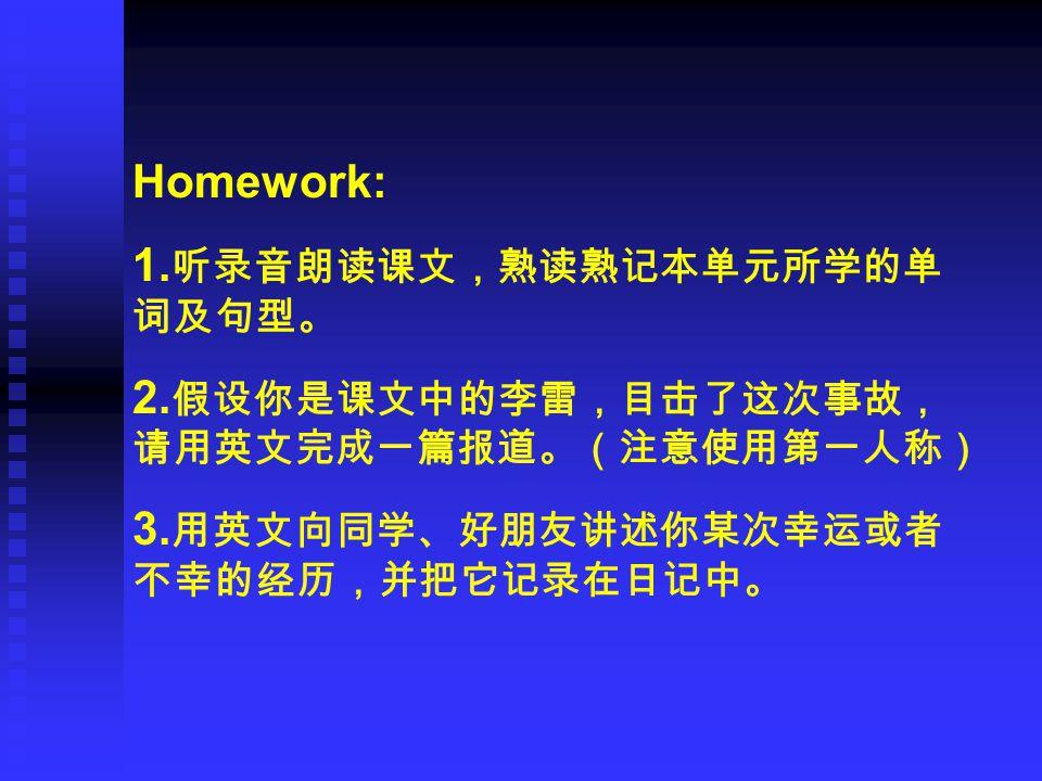 Homework: 1. 听录音朗读课文,熟读熟记本单元所学的单 词及句型。 2. 假设你是课文中的李雷,目击了这次事故, 请用英文完成一篇报道。(注意使用第一人称) 3. 用英文向同学、好朋友讲述你某次幸运或者 不幸的经历,并把它记录在日记中。