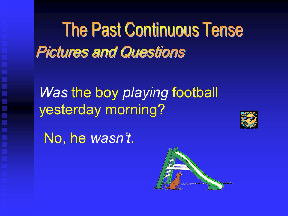 Was the boy playing football yesterday morning No, he wasn't.