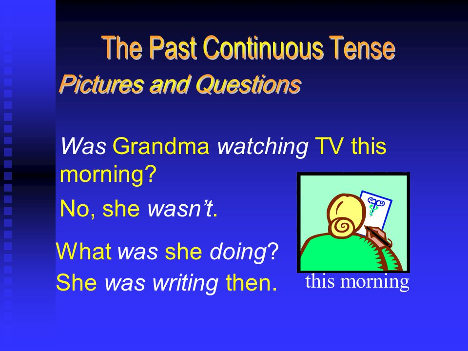 Was Grandma watching TV this morning. No, she wasn't.
